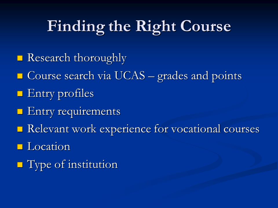 Finding the Right Course Research thoroughly Research thoroughly Course search via UCAS – grades and points Course search via UCAS – grades and points Entry profiles Entry profiles Entry requirements Entry requirements Relevant work experience for vocational courses Relevant work experience for vocational courses Location Location Type of institution Type of institution
