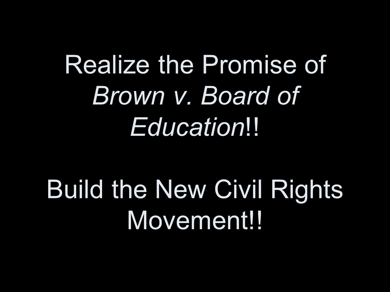 Realize the Promise of Brown v. Board of Education!! Build the New Civil Rights Movement!!