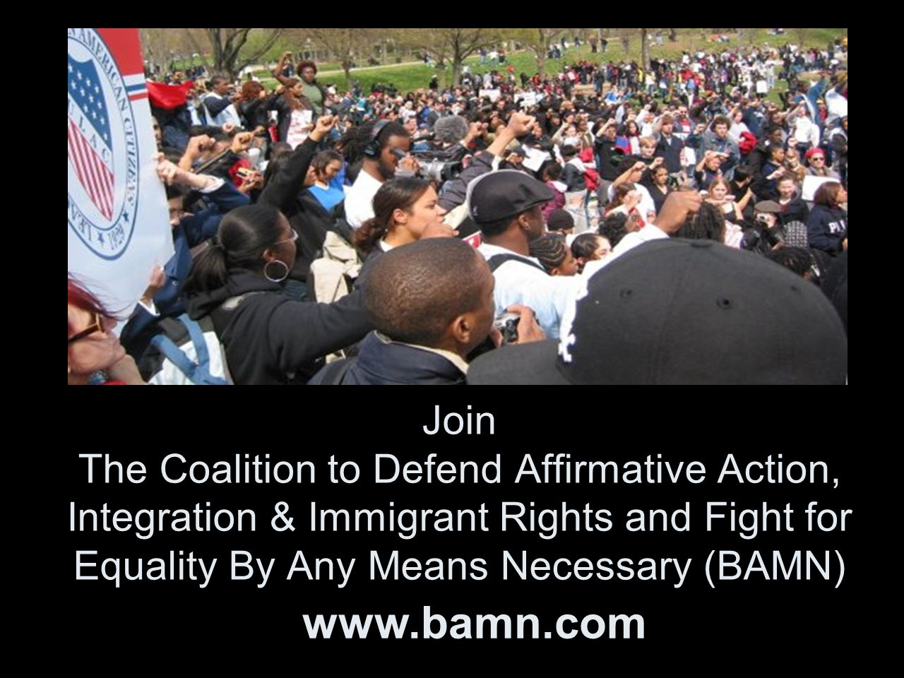 Join The Coalition to Defend Affirmative Action, Integration & Immigrant Rights and Fight for Equality By Any Means Necessary (BAMN) www.bamn.com