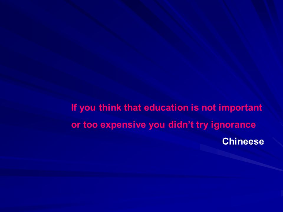 If you think that education is not important or too expensive you didnt try ignorance Chineese
