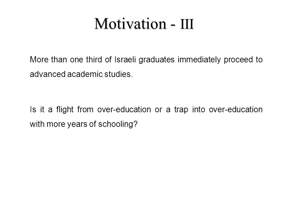 Motivation - III More than one third of Israeli graduates immediately proceed to advanced academic studies.