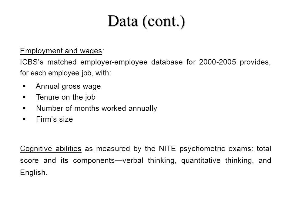 Data (cont.) Employment and wages: ICBSs matched employer-employee database for 2000-2005 provides, for each employee job, with: Cognitive abilities as measured by the NITE psychometric exams: total score and its componentsverbal thinking, quantitative thinking, and English.