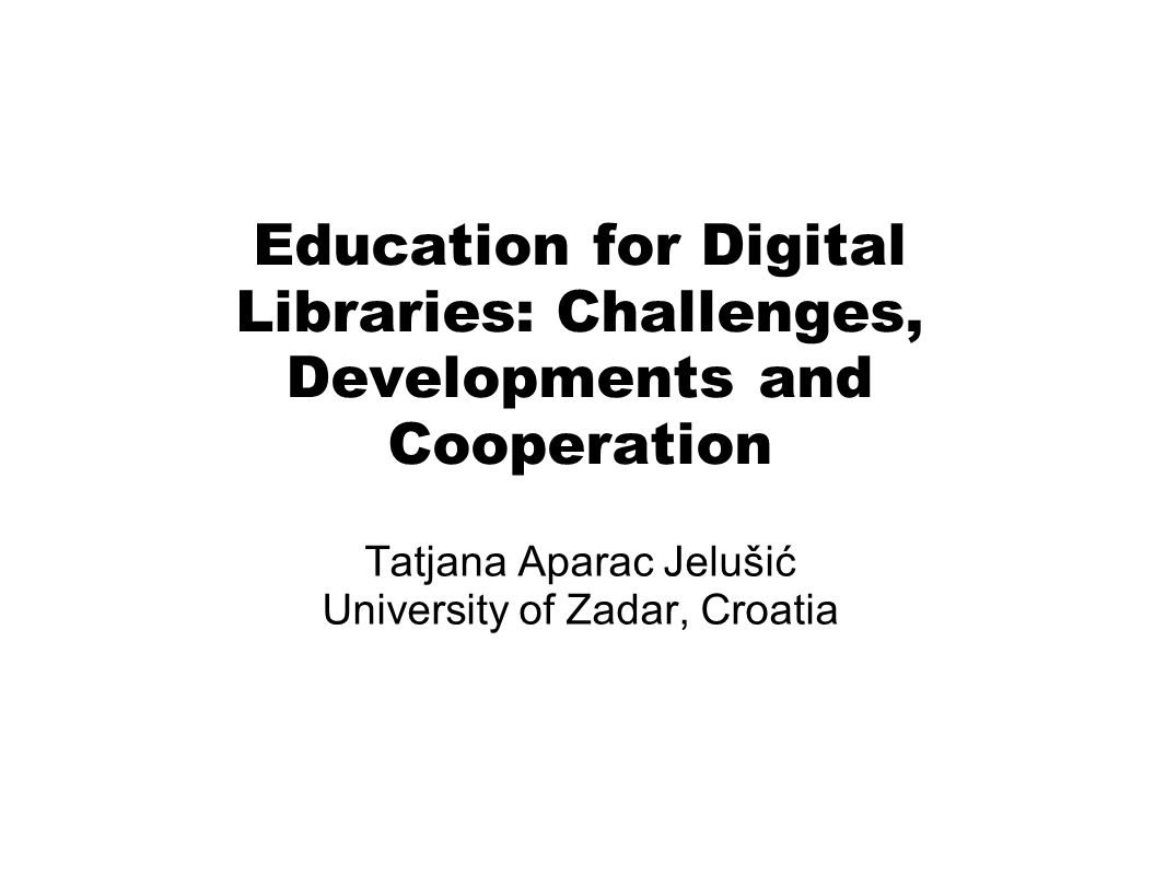 Education for Digital Libraries: Challenges, Developments and Cooperation Tatjana Aparac Jelušić University of Zadar, Croatia