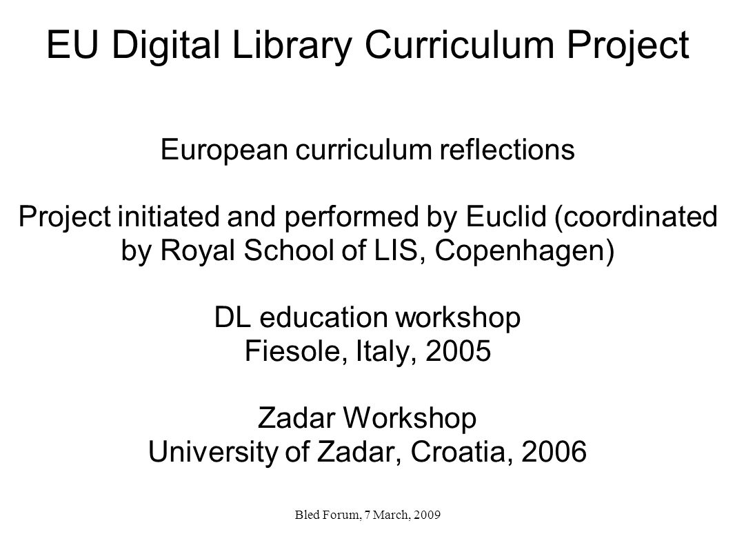 EU Digital Library Curriculum Project European curriculum reflections Project initiated and performed by Euclid (coordinated by Royal School of LIS, Copenhagen) DL education workshop Fiesole, Italy, 2005 Zadar Workshop University of Zadar, Croatia, 2006 Bled Forum, 7 March, 2009
