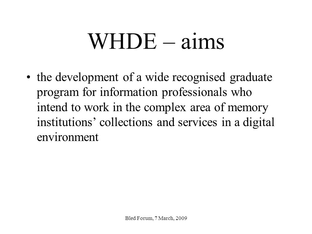 WHDE – aims the development of a wide recognised graduate program for information professionals who intend to work in the complex area of memory institutions collections and services in a digital environment Bled Forum, 7 March, 2009