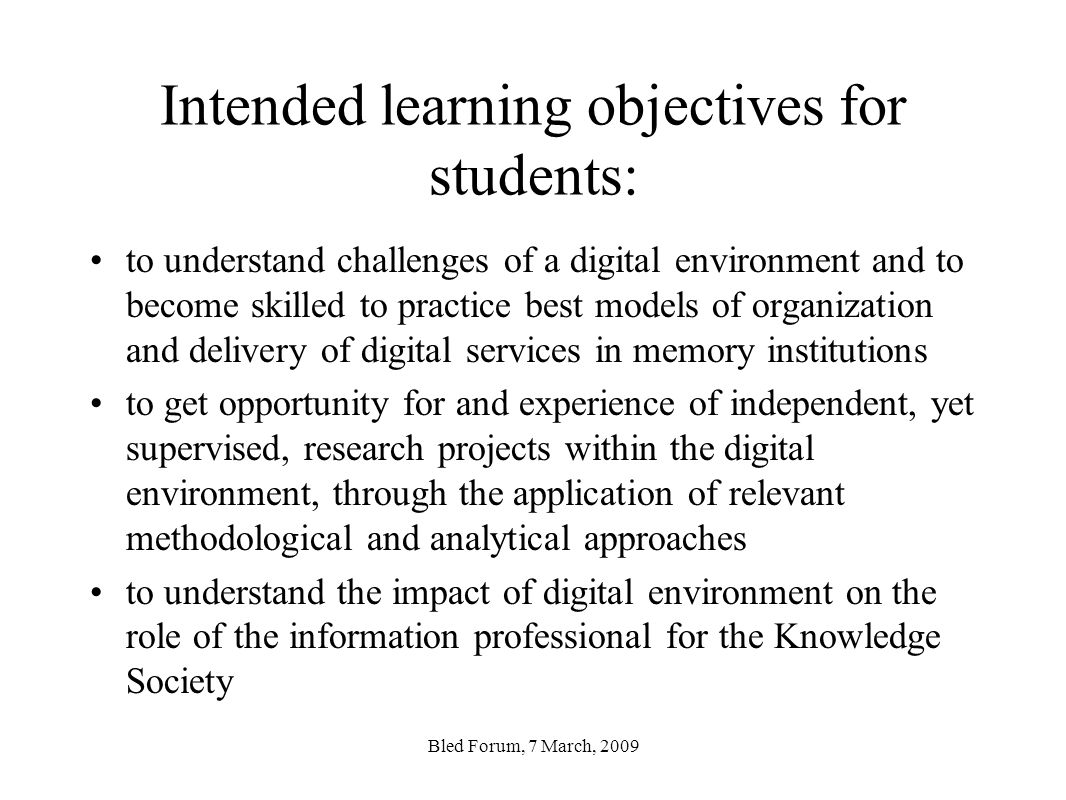 Intended learning objectives for students: to understand challenges of a digital environment and to become skilled to practice best models of organization and delivery of digital services in memory institutions to get opportunity for and experience of independent, yet supervised, research projects within the digital environment, through the application of relevant methodological and analytical approaches to understand the impact of digital environment on the role of the information professional for the Knowledge Society Bled Forum, 7 March, 2009