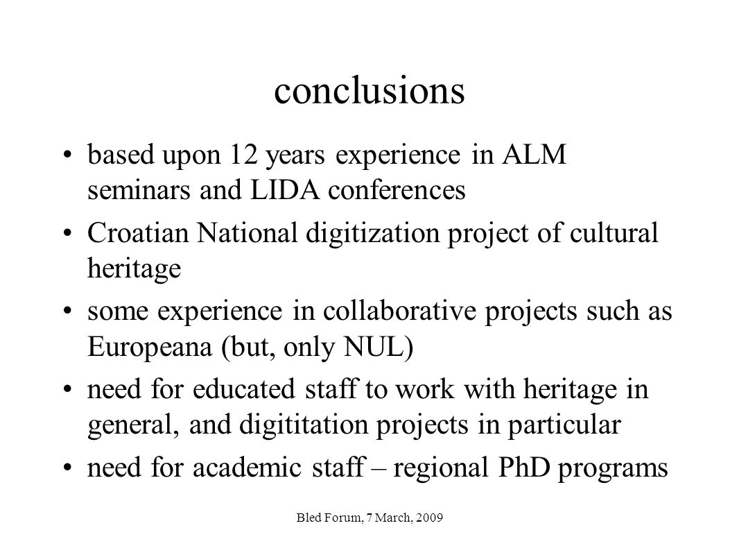 conclusions based upon 12 years experience in ALM seminars and LIDA conferences Croatian National digitization project of cultural heritage some experience in collaborative projects such as Europeana (but, only NUL) need for educated staff to work with heritage in general, and digititation projects in particular need for academic staff – regional PhD programs Bled Forum, 7 March, 2009