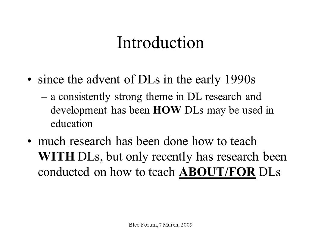 Introduction since the advent of DLs in the early 1990s –a consistently strong theme in DL research and development has been HOW DLs may be used in education much research has been done how to teach WITH DLs, but only recently has research been conducted on how to teach ABOUT/FOR DLs Bled Forum, 7 March, 2009