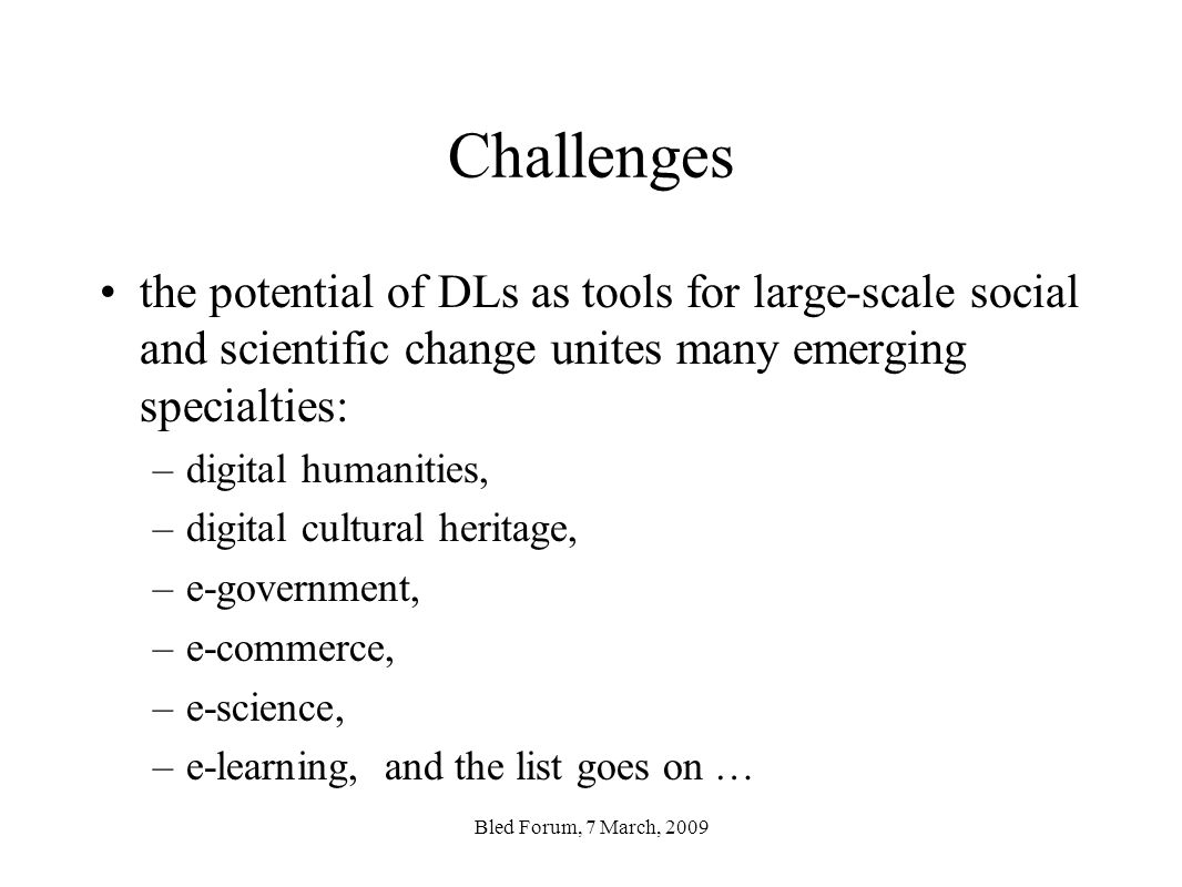 Challenges the potential of DLs as tools for large-scale social and scientific change unites many emerging specialties: –digital humanities, –digital cultural heritage, –e-government, –e-commerce, –e-science, –e-learning, and the list goes on … Bled Forum, 7 March, 2009