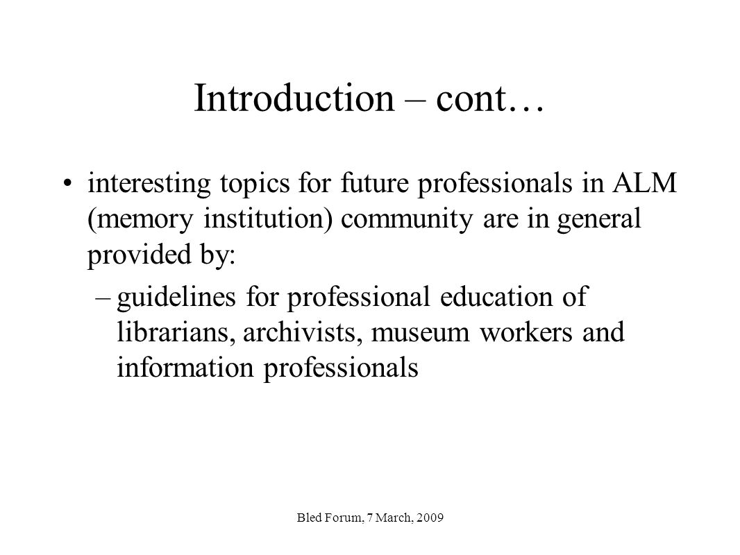 Introduction – cont… interesting topics for future professionals in ALM (memory institution) community are in general provided by: –guidelines for professional education of librarians, archivists, museum workers and information professionals Bled Forum, 7 March, 2009