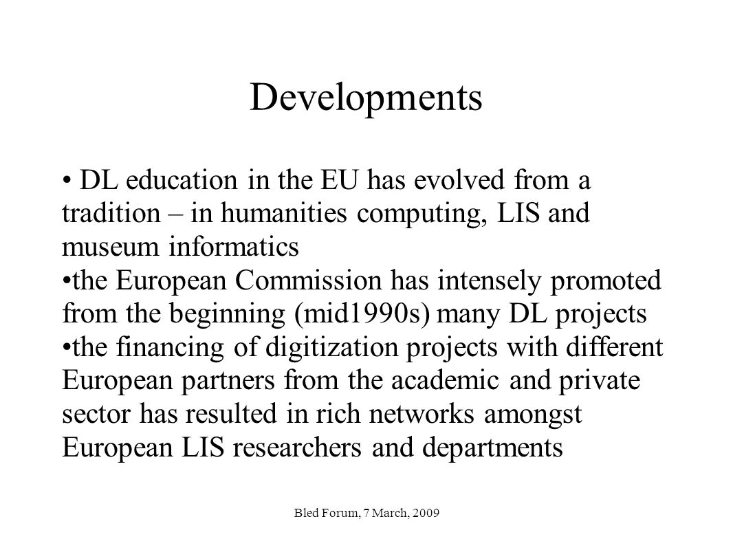 Developments DL education in the EU has evolved from a tradition – in humanities computing, LIS and museum informatics the European Commission has intensely promoted from the beginning (mid1990s) many DL projects the financing of digitization projects with different European partners from the academic and private sector has resulted in rich networks amongst European LIS researchers and departments Bled Forum, 7 March, 2009