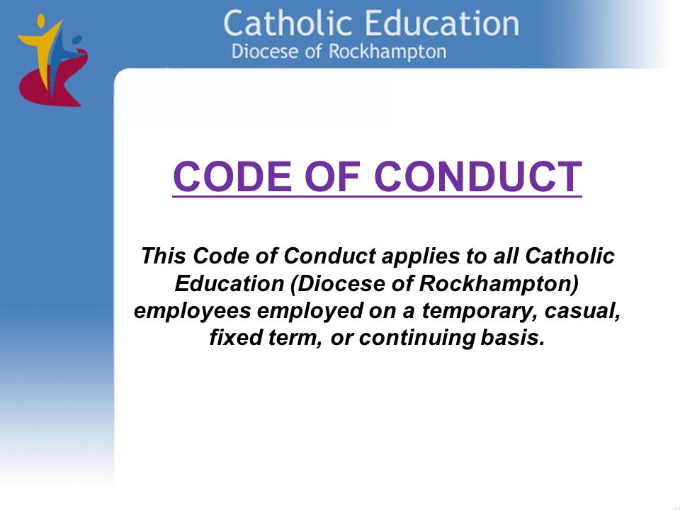 CODE OF CONDUCT This Code of Conduct applies to all Catholic Education (Diocese of Rockhampton) employees employed on a temporary, casual, fixed term, or continuing basis.