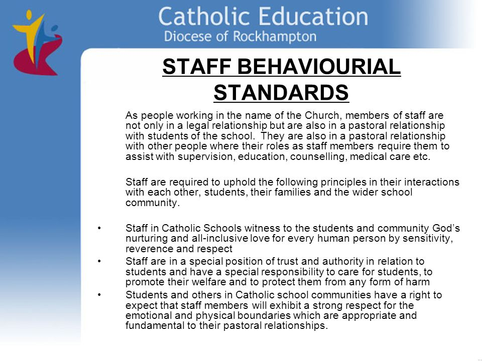 STAFF BEHAVIOURIAL STANDARDS As people working in the name of the Church, members of staff are not only in a legal relationship but are also in a pastoral relationship with students of the school.