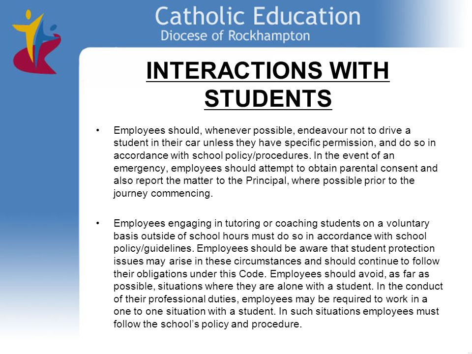 INTERACTIONS WITH STUDENTS Employees should, whenever possible, endeavour not to drive a student in their car unless they have specific permission, and do so in accordance with school policy/procedures.