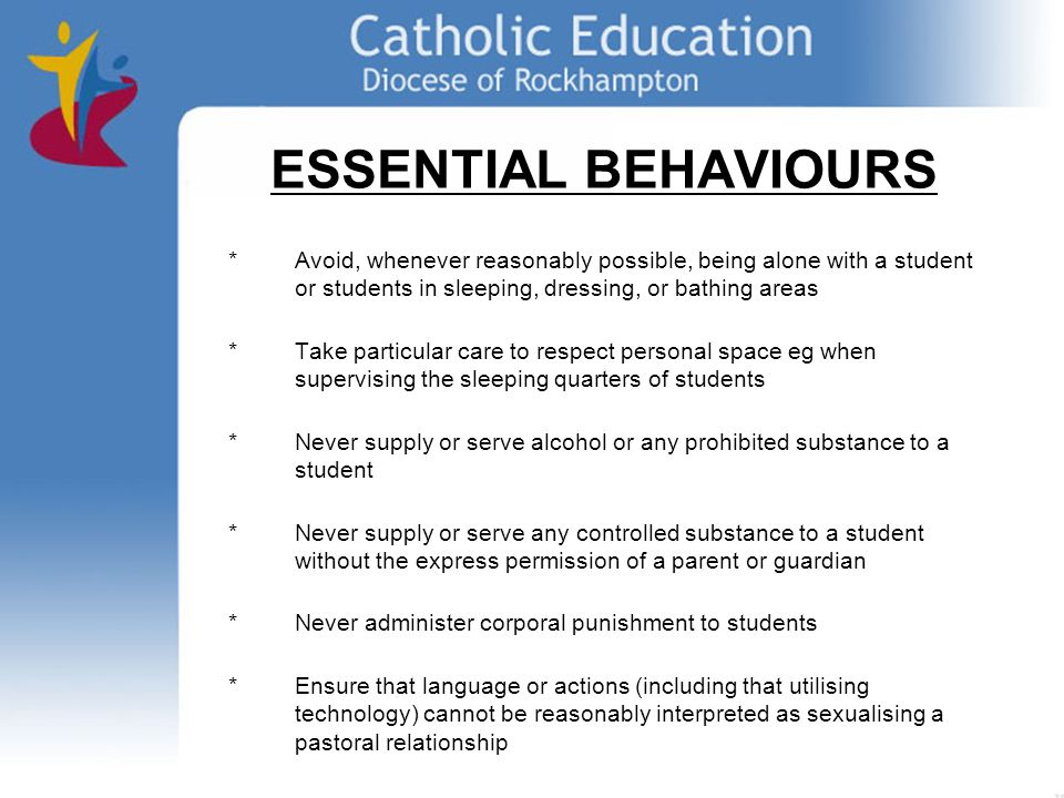 ESSENTIAL BEHAVIOURS * Avoid, whenever reasonably possible, being alone with a student or students in sleeping, dressing, or bathing areas *Take particular care to respect personal space eg when supervising the sleeping quarters of students *Never supply or serve alcohol or any prohibited substance to a student * Never supply or serve any controlled substance to a student without the express permission of a parent or guardian * Never administer corporal punishment to students *Ensure that language or actions (including that utilising technology) cannot be reasonably interpreted as sexualising a pastoral relationship