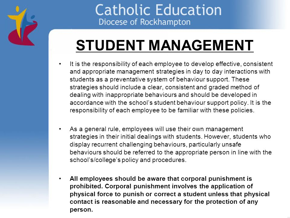 STUDENT MANAGEMENT It is the responsibility of each employee to develop effective, consistent and appropriate management strategies in day to day interactions with students as a preventative system of behaviour support.