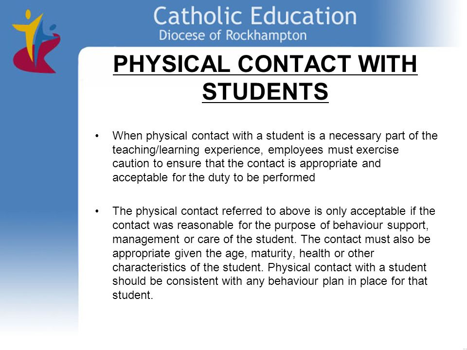 PHYSICAL CONTACT WITH STUDENTS When physical contact with a student is a necessary part of the teaching/learning experience, employees must exercise caution to ensure that the contact is appropriate and acceptable for the duty to be performed The physical contact referred to above is only acceptable if the contact was reasonable for the purpose of behaviour support, management or care of the student.