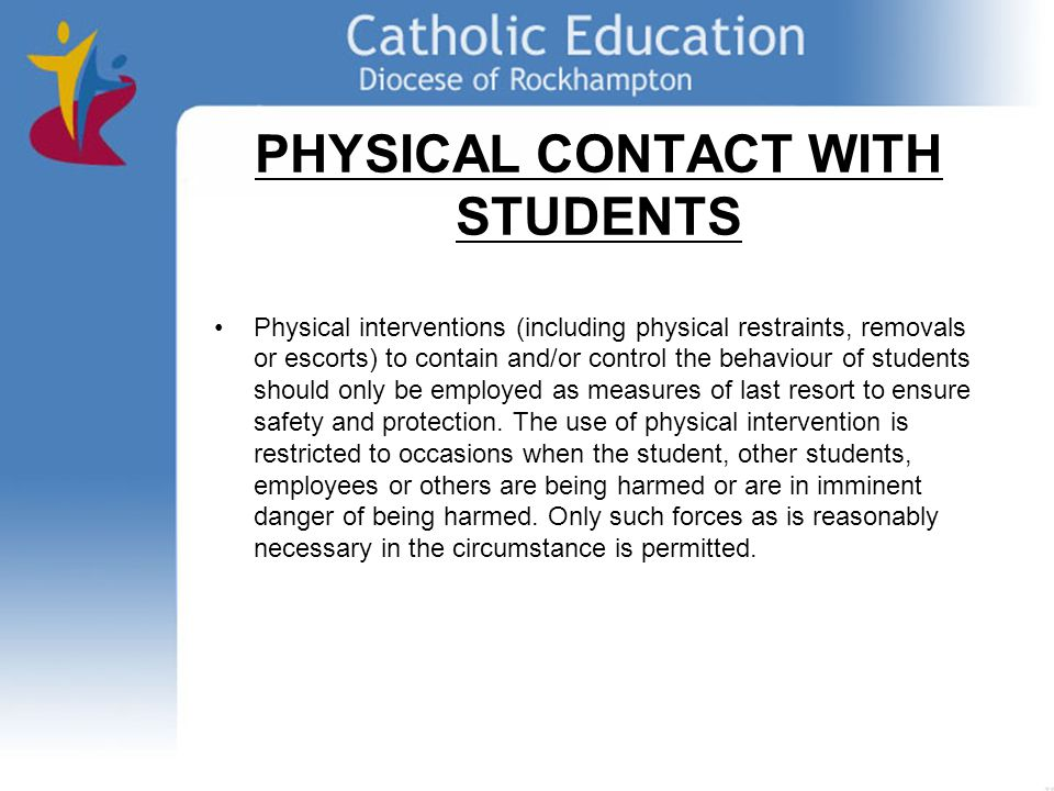 Physical interventions (including physical restraints, removals or escorts) to contain and/or control the behaviour of students should only be employed as measures of last resort to ensure safety and protection.