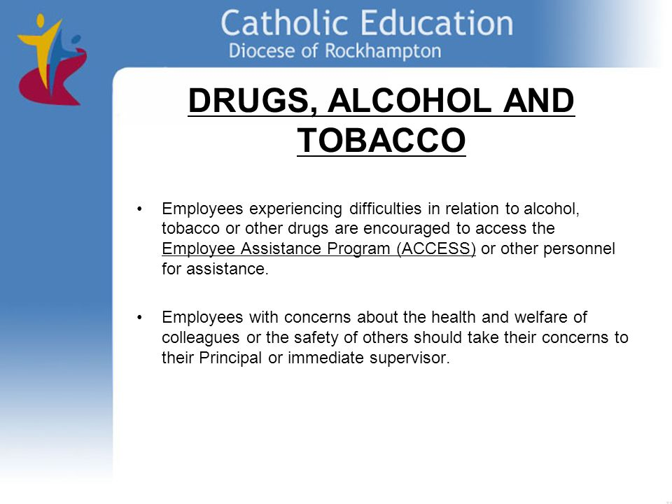 DRUGS, ALCOHOL AND TOBACCO Employees experiencing difficulties in relation to alcohol, tobacco or other drugs are encouraged to access the Employee Assistance Program (ACCESS) or other personnel for assistance.