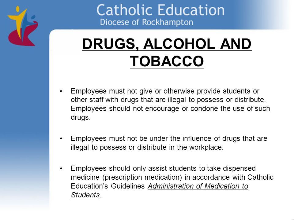 DRUGS, ALCOHOL AND TOBACCO Employees must not give or otherwise provide students or other staff with drugs that are illegal to possess or distribute.
