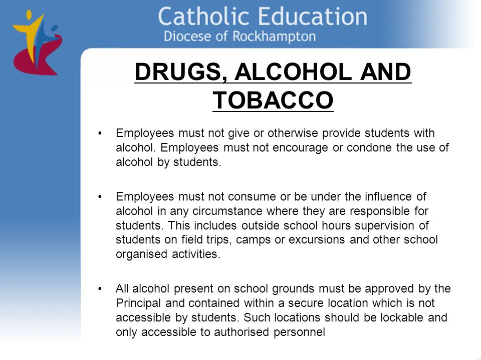 DRUGS, ALCOHOL AND TOBACCO Employees must not give or otherwise provide students with alcohol.