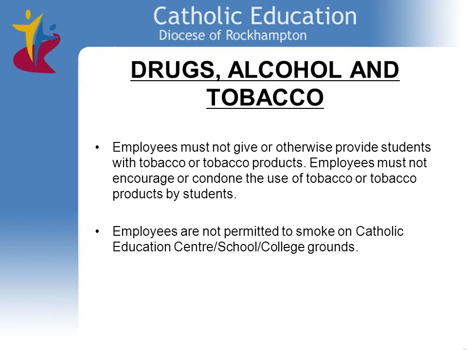 DRUGS, ALCOHOL AND TOBACCO Employees must not give or otherwise provide students with tobacco or tobacco products.