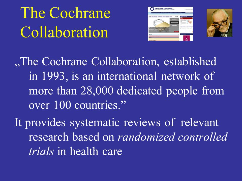 The Cochrane Collaboration The Cochrane Collaboration, established in 1993, is an international network of more than 28,000 dedicated people from over 100 countries.