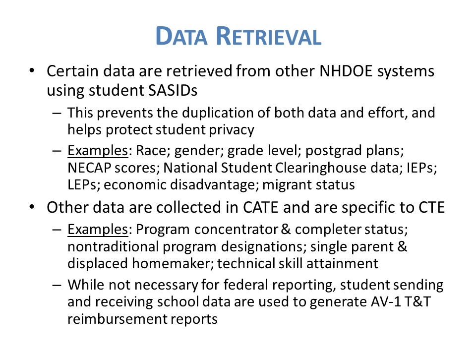 D ATA R ETRIEVAL Certain data are retrieved from other NHDOE systems using student SASIDs – This prevents the duplication of both data and effort, and helps protect student privacy – Examples: Race; gender; grade level; postgrad plans; NECAP scores; National Student Clearinghouse data; IEPs; LEPs; economic disadvantage; migrant status Other data are collected in CATE and are specific to CTE – Examples: Program concentrator & completer status; nontraditional program designations; single parent & displaced homemaker; technical skill attainment – While not necessary for federal reporting, student sending and receiving school data are used to generate AV-1 T&T reimbursement reports