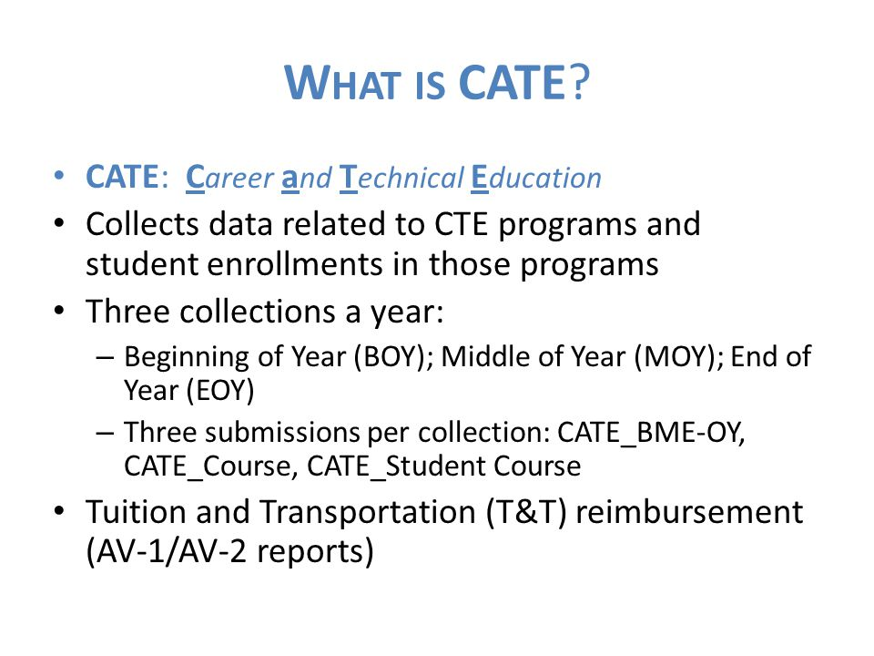 W HAT IS CATE? CATE: C areer a nd T echnical E ducation Collects data related to CTE programs and student enrollments in those programs Three collecti