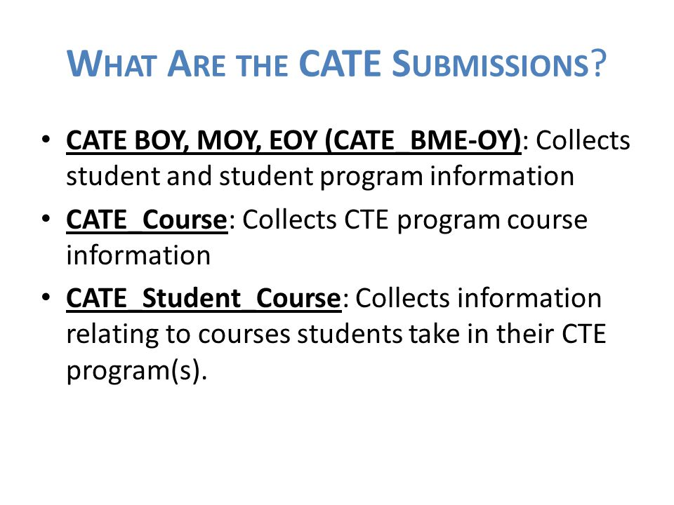 W HAT A RE THE CATE S UBMISSIONS ? CATE BOY, MOY, EOY (CATE_BME-OY): Collects student and student program information CATE_Course: Collects CTE progra