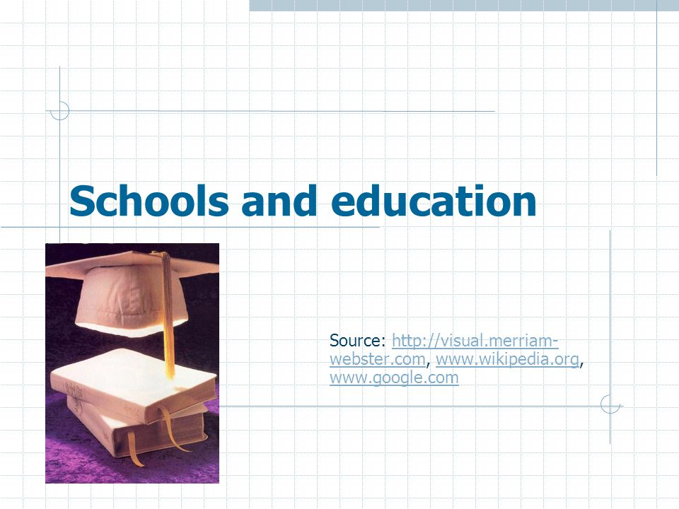 Schools and education Source: http://visual.merriam- webster.com, www.wikipedia.org, www.google.comhttp://visual.merriam- webster.comwww.wikipedia.org www.google.com