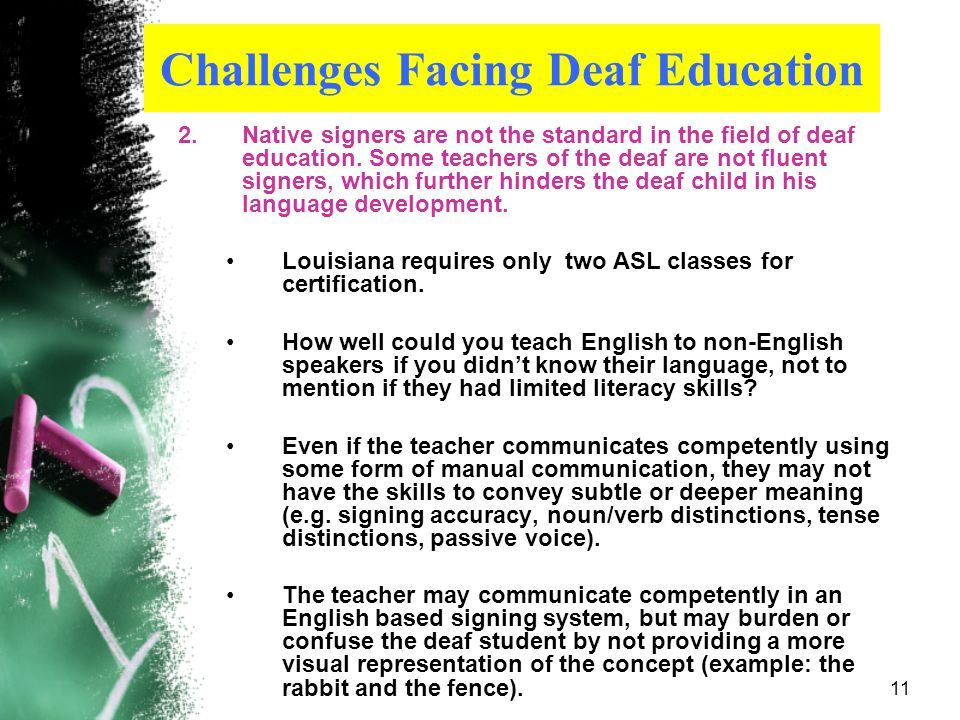 10 Challenges Facing Deaf Education 1.Exposure to a fluent, consistent language model before entering grade school 90% of deaf children are born to hearing parents.