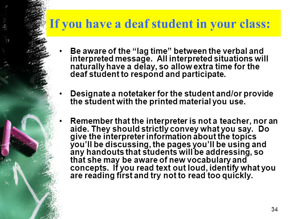 33 If you have a deaf student in your class: If the student uses oral communication, remember to face the student, making sure not to turn your back a