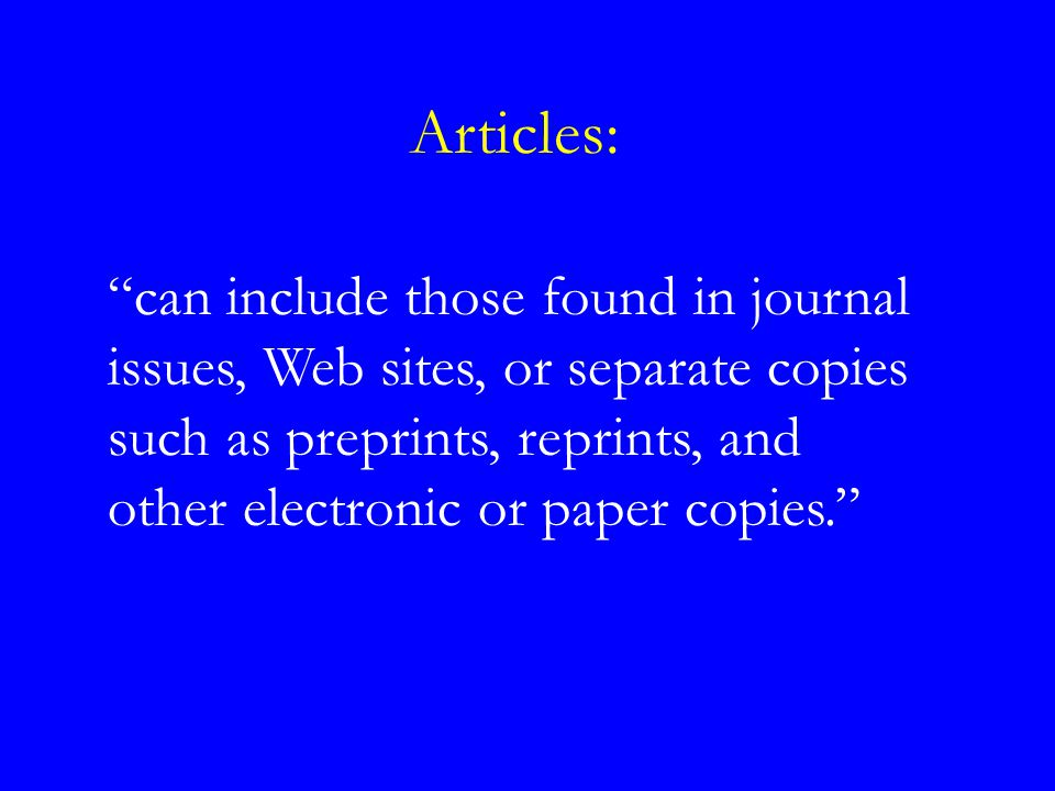 Articles: can include those found in journal issues, Web sites, or separate copies such as preprints, reprints, and other electronic or paper copies.