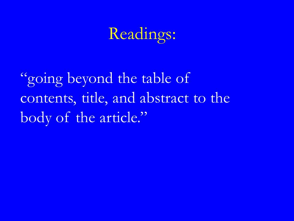 Readings: going beyond the table of contents, title, and abstract to the body of the article.
