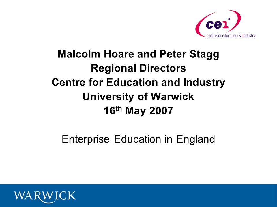 Malcolm Hoare and Peter Stagg Regional Directors Centre for Education and Industry University of Warwick 16 th May 2007 Enterprise Education in England