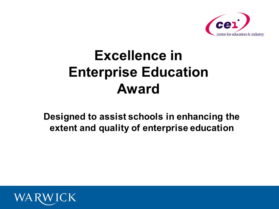 Excellence in Enterprise Education Award Designed to assist schools in enhancing the extent and quality of enterprise education