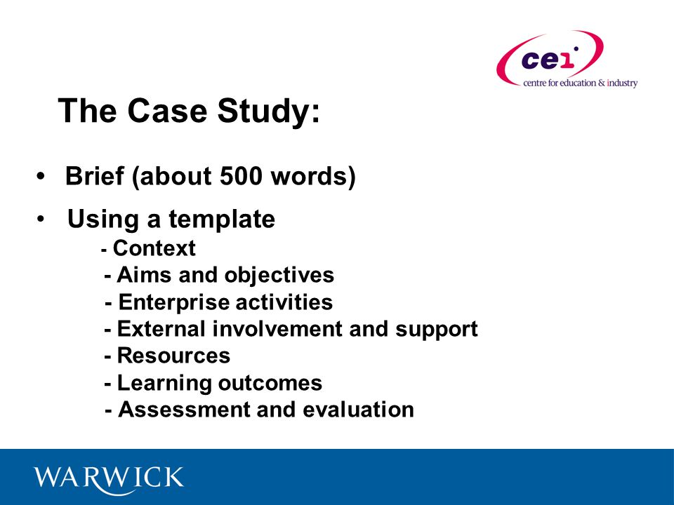 The Case Study: Brief (about 500 words) Using a template - Context - Aims and objectives - Enterprise activities - External involvement and support - Resources - Learning outcomes - Assessment and evaluation