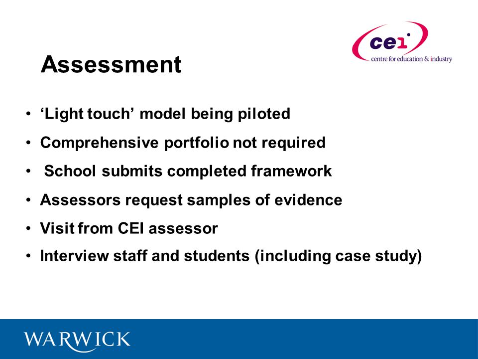Assessment Light touch model being piloted Comprehensive portfolio not required School submits completed framework Assessors request samples of evidence Visit from CEI assessor Interview staff and students (including case study)
