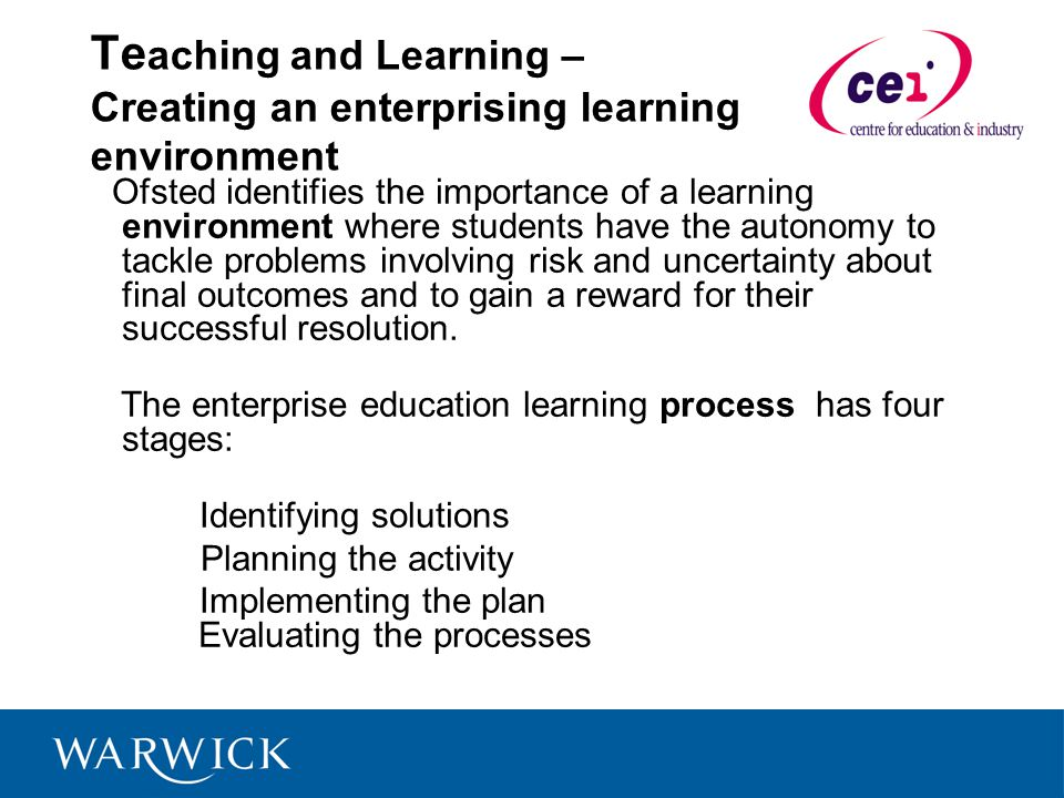 Te aching and Learning – Creating an enterprising learning environment Ofsted identifies the importance of a learning environment where students have the autonomy to tackle problems involving risk and uncertainty about final outcomes and to gain a reward for their successful resolution.