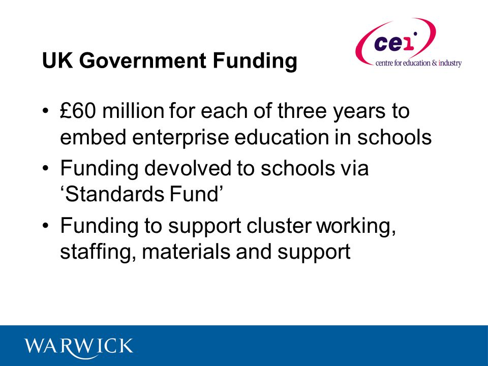 UK Government Funding £60 million for each of three years to embed enterprise education in schools Funding devolved to schools via Standards Fund Funding to support cluster working, staffing, materials and support