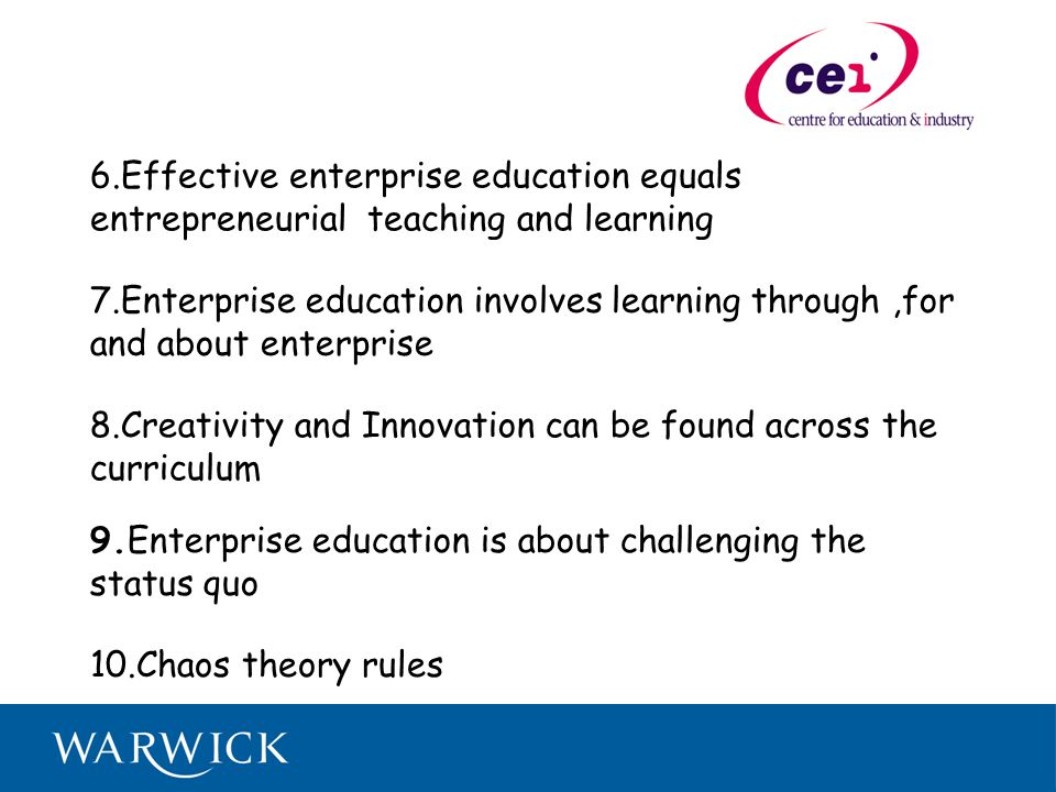 6.Effective enterprise education equals entrepreneurial teaching and learning 7.Enterprise education involves learning through,for and about enterprise 8.Creativity and Innovation can be found across the curriculum 9.Enterprise education is about challenging the status quo 10.Chaos theory rules
