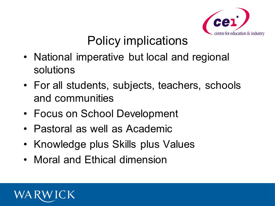 Policy implications National imperative but local and regional solutions For all students, subjects, teachers, schools and communities Focus on School Development Pastoral as well as Academic Knowledge plus Skills plus Values Moral and Ethical dimension