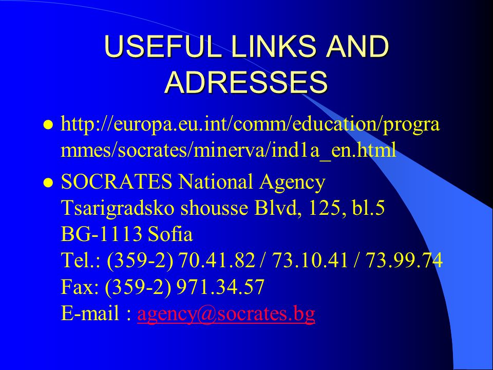USEFUL LINKS AND ADRESSES l http://europa.eu.int/comm/education/progra mmes/socrates/minerva/ind1a_en.html l SOCRATES National Agency Tsarigradsko shousse Blvd, 125, bl.5 BG-1113 Sofia Tel.: (359-2) 70.41.82 / 73.10.41 / 73.99.74 Fax: (359-2) 971.34.57 E-mail : agency@socrates.bgagency@socrates.bg