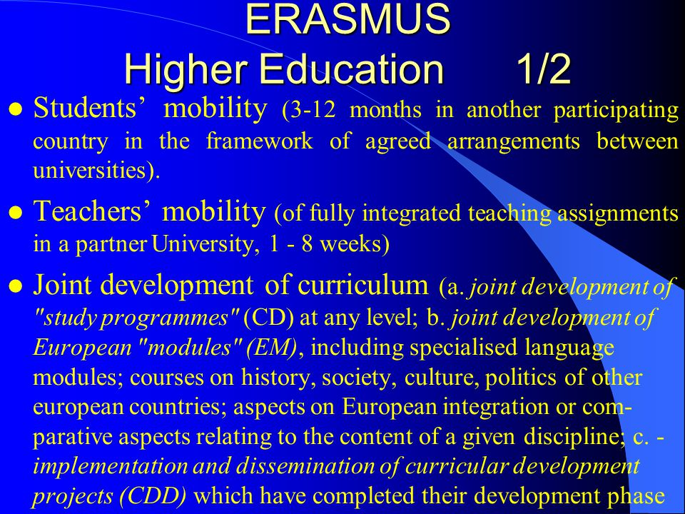 ERASMUS Higher Education 2/2 l Recognition of periods of study abroad l Intensive Programmes (a short programme of study (10 days to 3 months) which brings students and staff from universities in different participating countries together with non academic experts, in any field of study).
