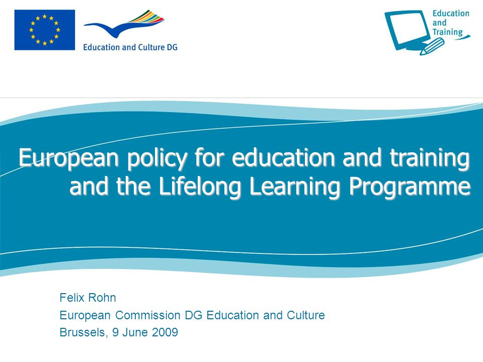European policy for education and training and the Lifelong Learning Programme Felix Rohn European Commission DG Education and Culture Brussels, 9 June 2009