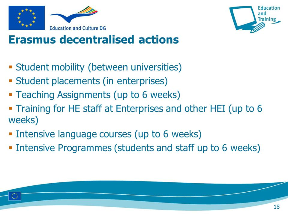 18 Erasmus decentralised actions Student mobility (between universities) Student placements (in enterprises) Teaching Assignments (up to 6 weeks) Training for HE staff at Enterprises and other HEI (up to 6 weeks) Intensive language courses (up to 6 weeks) Intensive Programmes (students and staff up to 6 weeks)