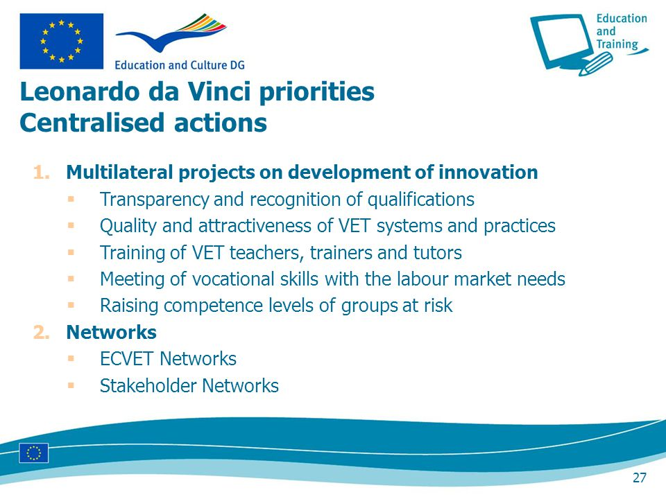 27 1.Multilateral projects on development of innovation Transparency and recognition of qualifications Quality and attractiveness of VET systems and practices Training of VET teachers, trainers and tutors Meeting of vocational skills with the labour market needs Raising competence levels of groups at risk 2.Networks ECVET Networks Stakeholder Networks Leonardo da Vinci priorities Centralised actions