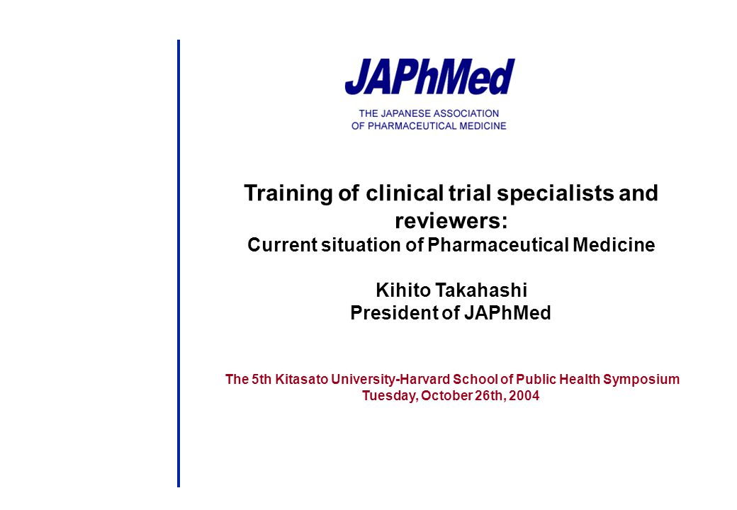 Training of clinical trial specialists and reviewers: Current situation of Pharmaceutical Medicine Kihito Takahashi President of JAPhMed The 5th Kitasato University-Harvard School of Public Health Symposium Tuesday, October 26th, 2004