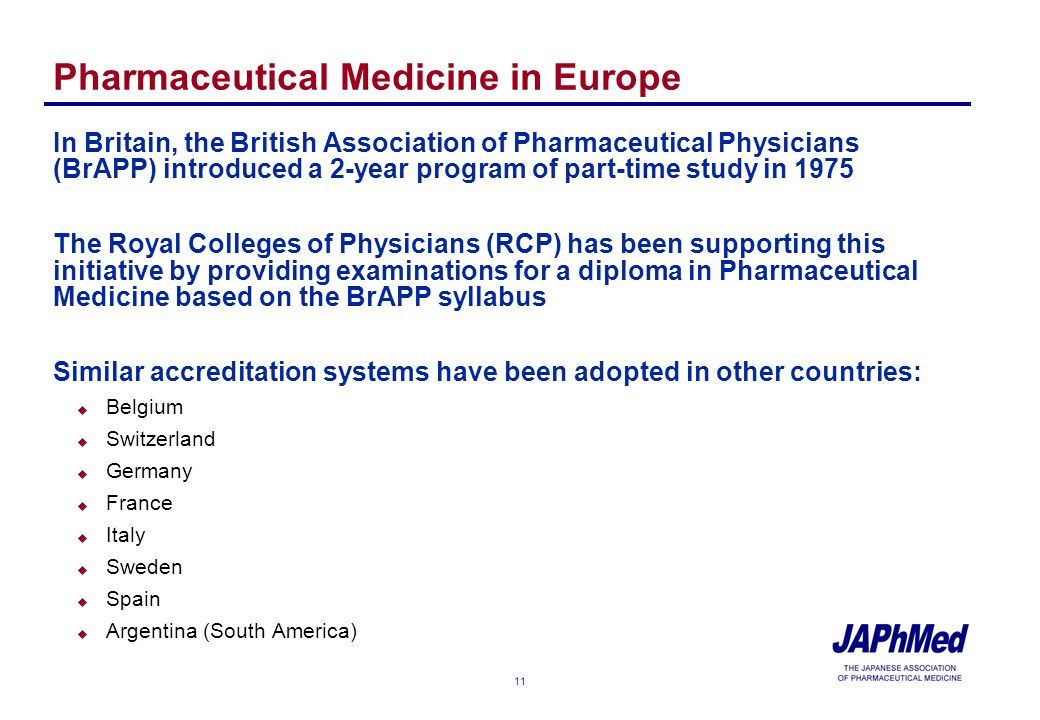 11 Pharmaceutical Medicine in Europe In Britain, the British Association of Pharmaceutical Physicians (BrAPP) introduced a 2-year program of part-time study in 1975 The Royal Colleges of Physicians (RCP) has been supporting this initiative by providing examinations for a diploma in Pharmaceutical Medicine based on the BrAPP syllabus Similar accreditation systems have been adopted in other countries: u Belgium u Switzerland u Germany u France u Italy u Sweden u Spain u Argentina (South America)